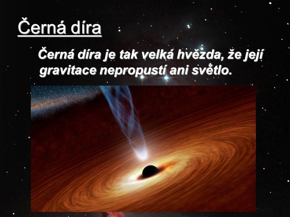 Černá díra Černá díra je tak velká hvězda, že její gravitace nepropustí ani světlo. Černá díra je tak velká hvězda, že její gravitace nepropustí ani s