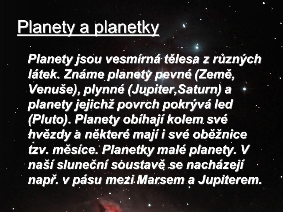 Planety a planetky Planety jsou vesmírná tělesa z různých látek. Známe planety pevné (Země, Venuše), plynné (Jupiter,Saturn) a planety jejichž povrch
