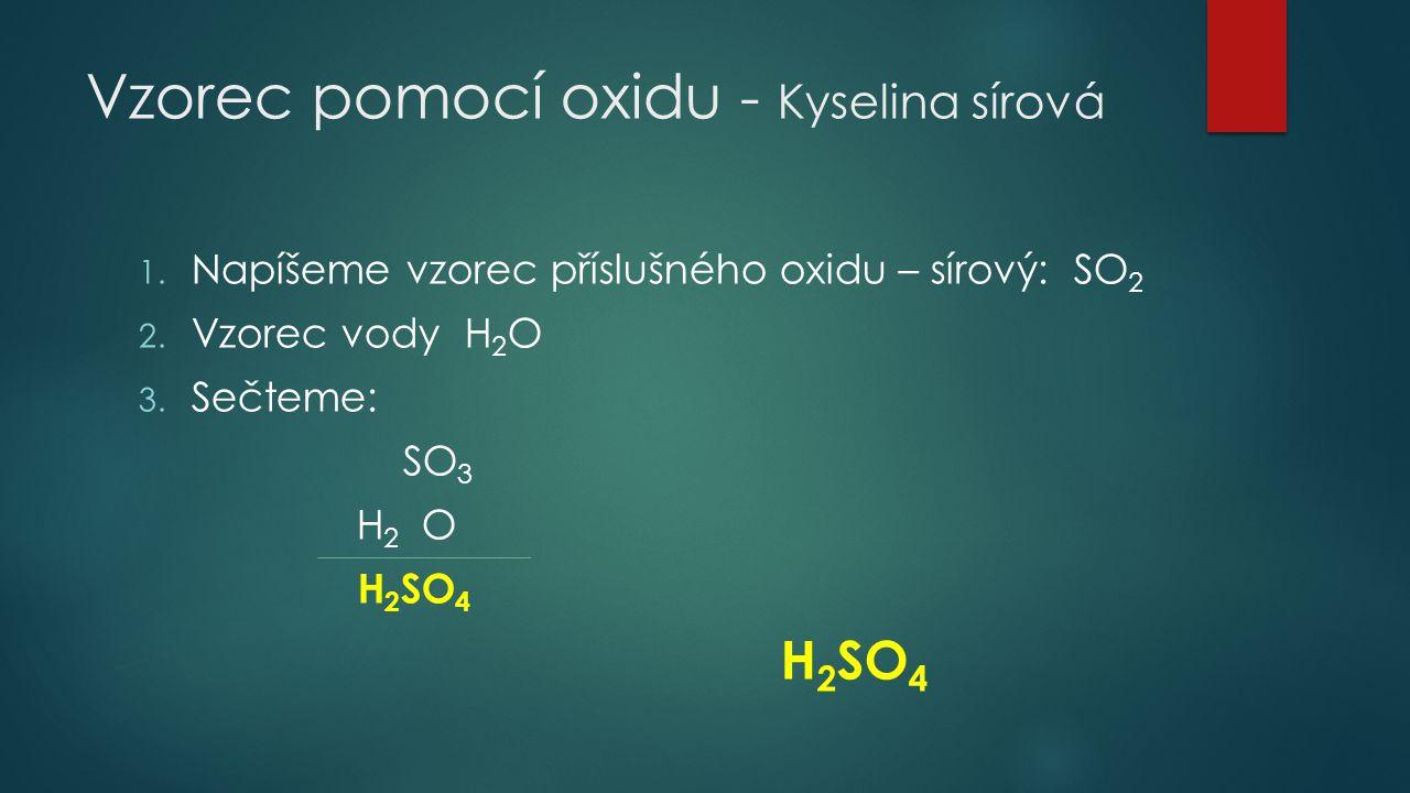 Vzorec pomocí oxidu - Kyselina sírová 1. Napíšeme vzorec příslušného oxidu – sírový: SO 2 2. Vzorec vody H 2 O 3. Sečteme: SO 3 H 2 O H 2 SO 4