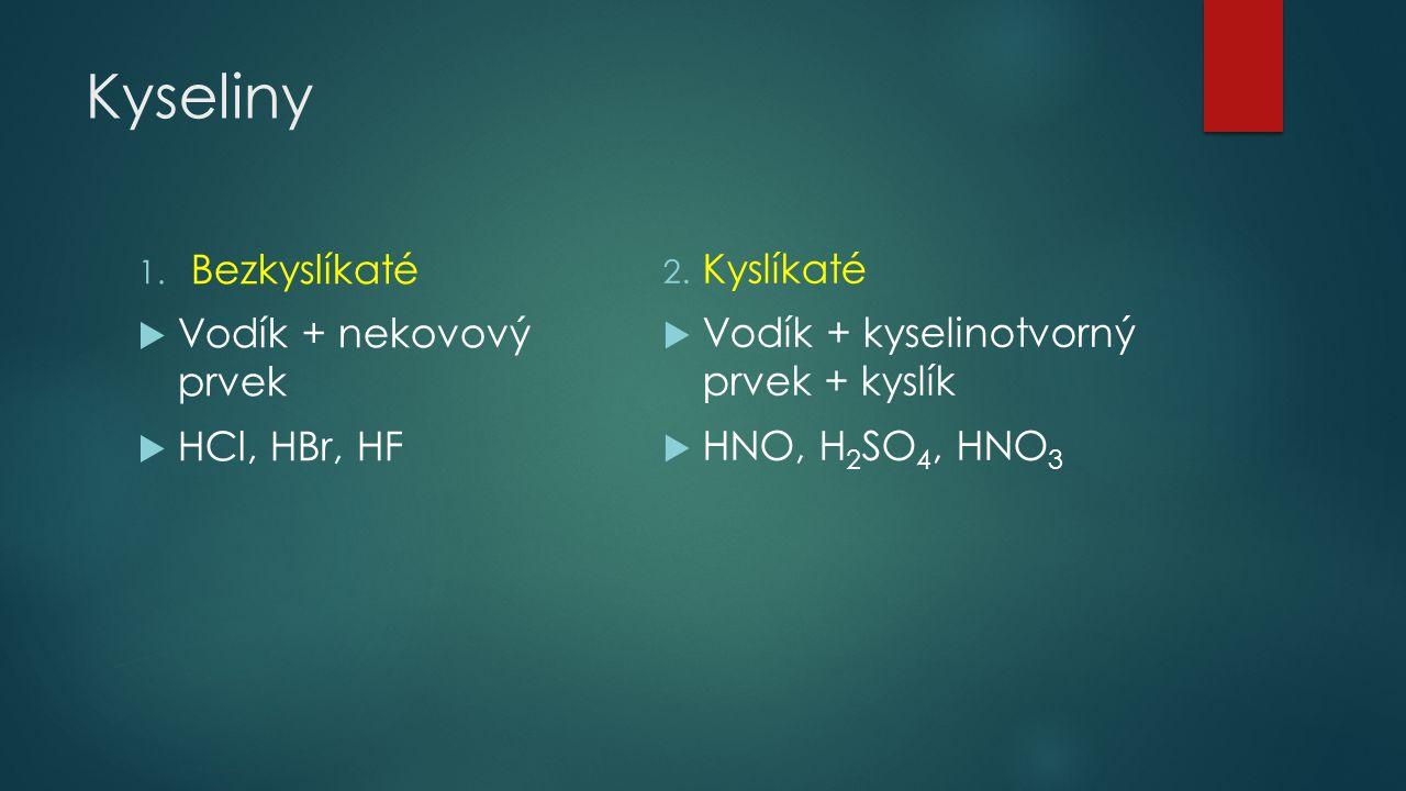 Kyseliny 1. Bezkyslíkaté  Vodík + nekovový prvek  HCl, HBr, HF 2. Kyslíkaté  Vodík + kyselinotvorný prvek + kyslík  HNO, H 2 SO 4, HNO 3