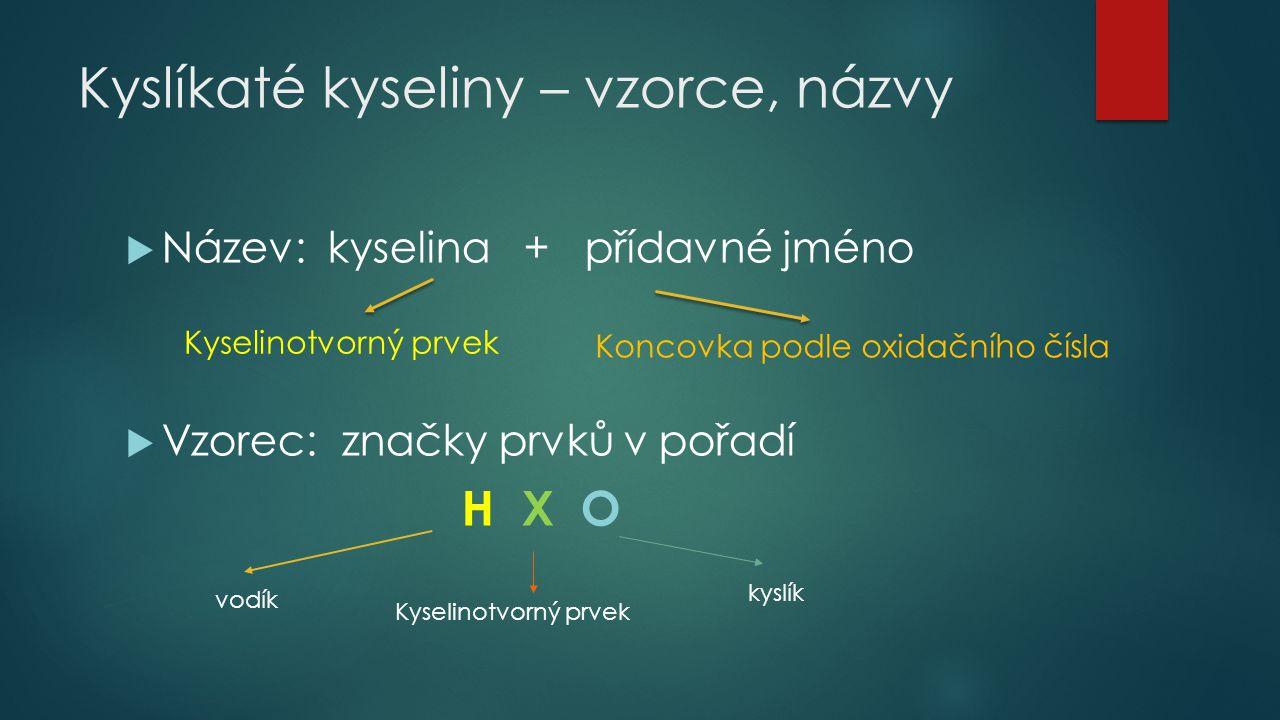 Kyslíkaté kyseliny – vzorce, názvy  Název: kyselina + přídavné jméno  Vzorec: značky prvků v pořadí H X O Kyselinotvorný prvek Koncovka podle oxidač