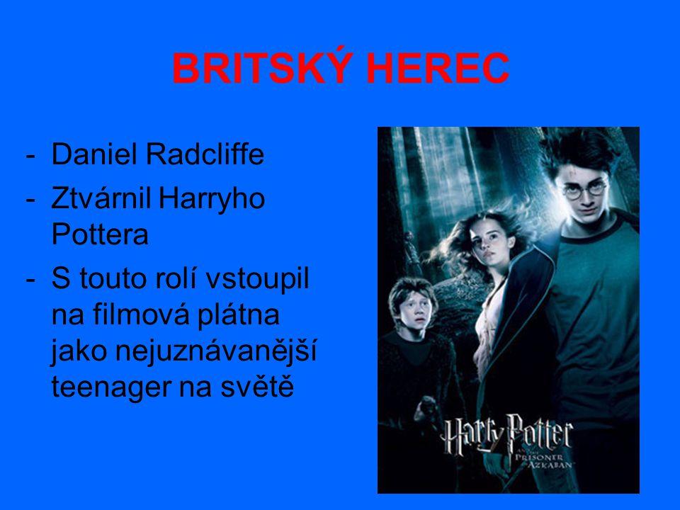 BRITSKÝ HEREC -D-Daniel Radcliffe -Z-Ztvárnil Harryho Pottera -S-S touto rolí vstoupil na filmová plátna jako nejuznávanější teenager na světě