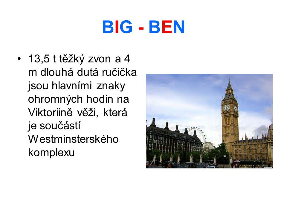 BIG - BEN 13,5 t těžký zvon a 4 m dlouhá dutá ručička jsou hlavními znaky ohromných hodin na Viktoriině věži, která je součástí Westminsterského komplexu