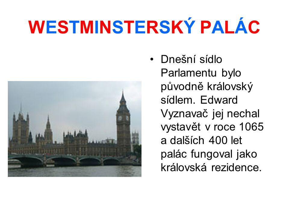 WESTMINSTERSKÝ PALÁC Dnešní sídlo Parlamentu bylo původně královský sídlem. Edward Vyznavač jej nechal vystavět v roce 1065 a dalších 400 let palác fu