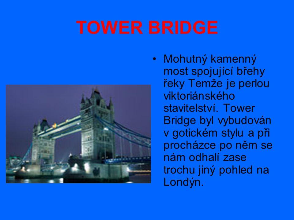 TOWER BRIDGE Mohutný kamenný most spojující břehy řeky Temže je perlou viktoriánského stavitelství. Tower Bridge byl vybudován v gotickém stylu a při