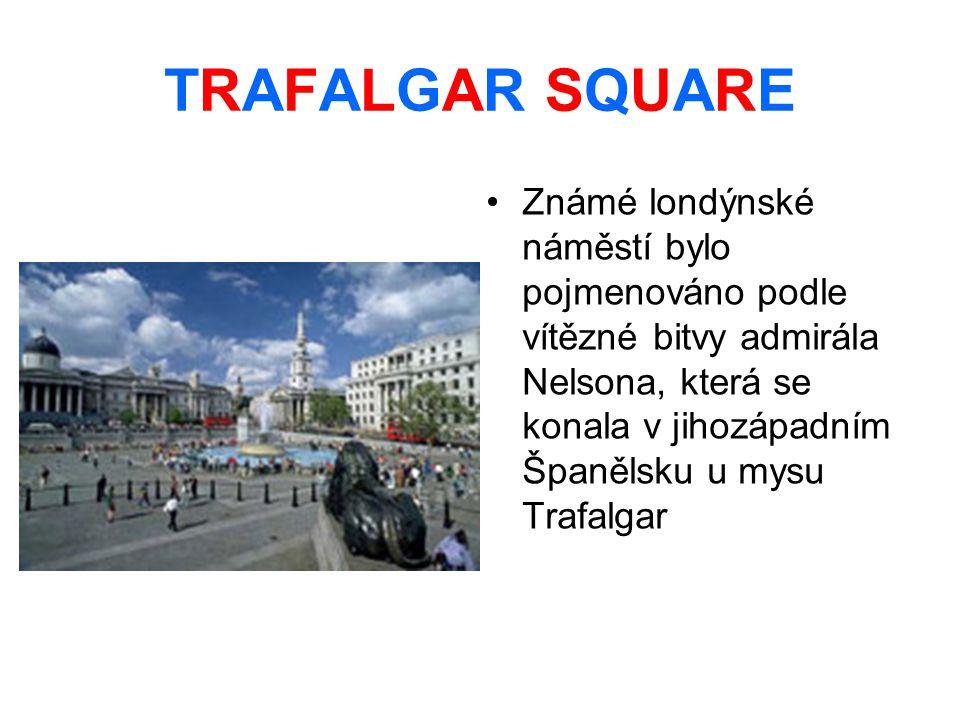 TRAFALGAR SQUARE Známé londýnské náměstí bylo pojmenováno podle vítězné bitvy admirála Nelsona, která se konala v jihozápadním Španělsku u mysu Trafalgar