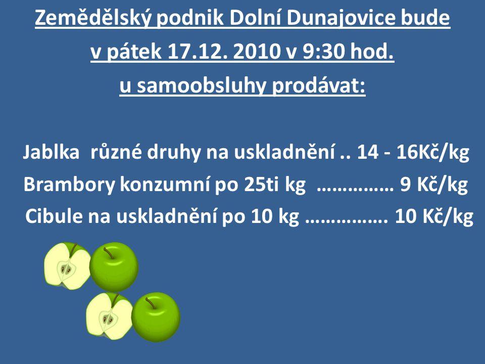 Zemědělský podnik Dolní Dunajovice bude v pátek 17.12. 2010 v 9:30 hod. u samoobsluhy prodávat: J ablka různé druhy na uskladnění.. 14 - 16Kč/kg Bramb