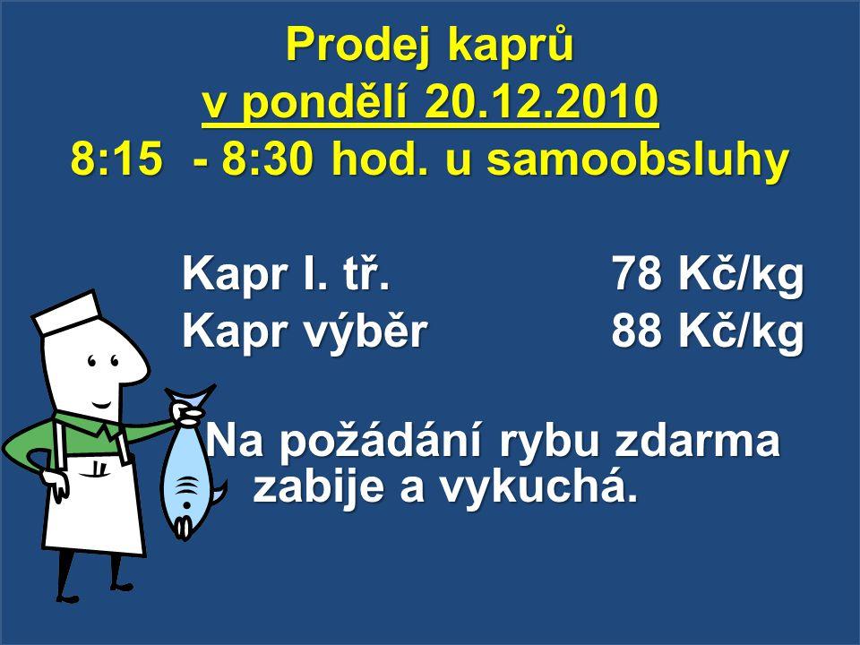 Prodej kaprů v pondělí 20.12.2010 8:15 - 8:30 hod. u samoobsluhy Kapr I. tř. 78 Kč/kg Kapr výběr 88 Kč/kg Na požádání rybu zdarma zabije a vykuchá. Na