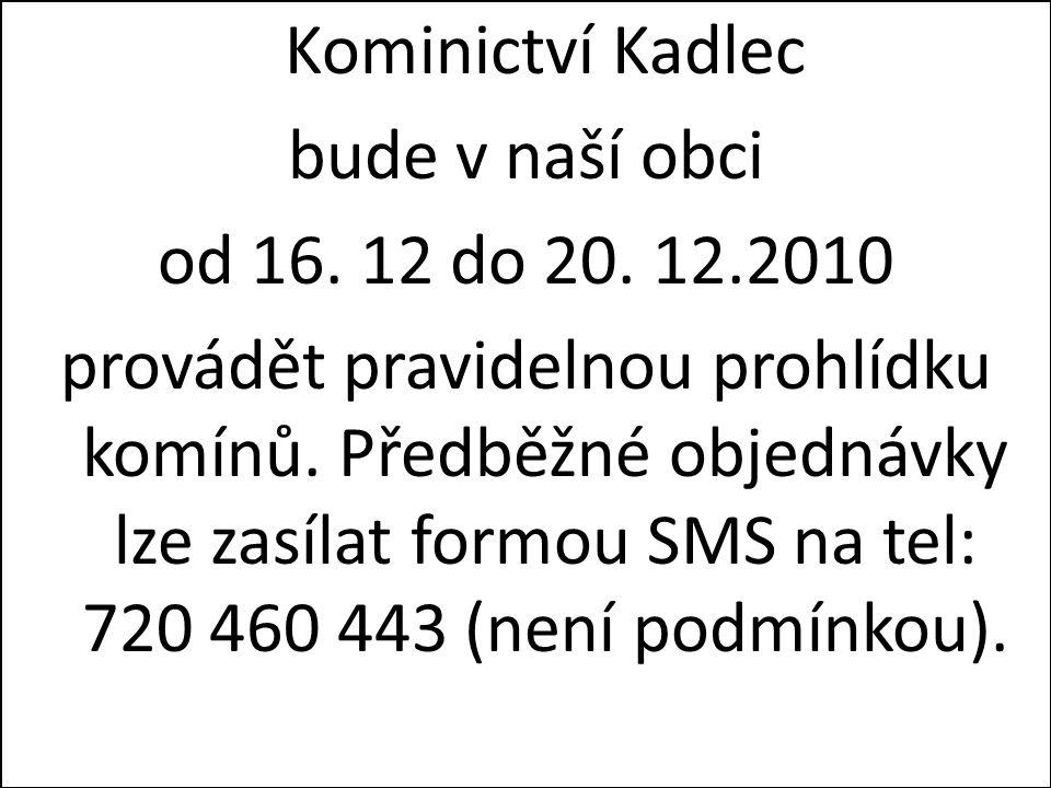 Kominictví Kadlec bude v naší obci od 16. 12 do 20. 12.2010 provádět pravidelnou prohlídku komínů. Předběžné objednávky lze zasílat formou SMS na tel:
