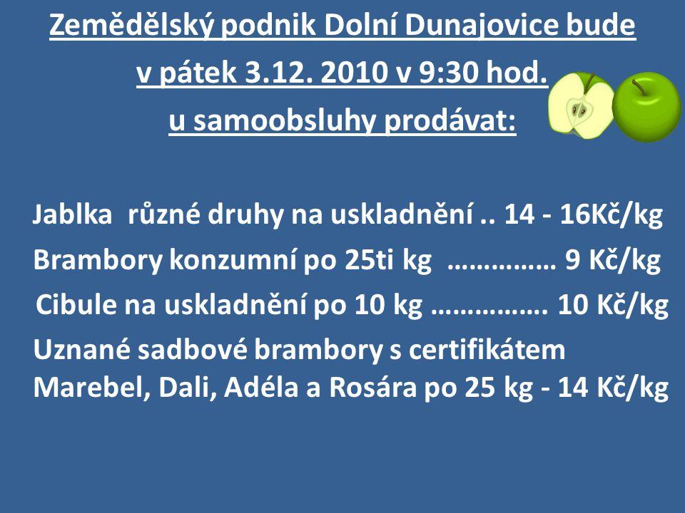 Zemědělský podnik Dolní Dunajovice bude v pátek 3.12. 2010 v 9:30 hod. u samoobsluhy prodávat: J ablka různé druhy na uskladnění.. 14 - 16Kč/kg Brambo