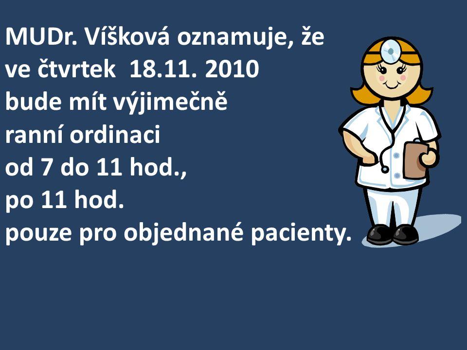 MUDr. Víšková oznamuje, že ve čtvrtek 18.11. 2010 bude mít výjimečně ranní ordinaci od 7 do 11 hod., po 11 hod. pouze pro objednané pacienty.