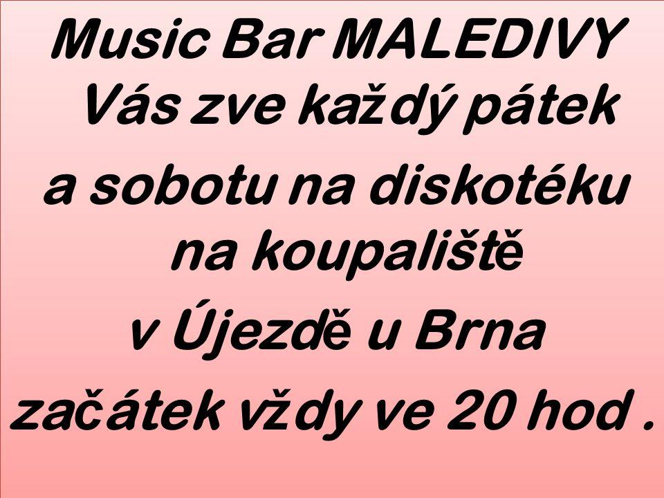 Music Bar MALEDIVY Vás zve ka ž dý pátek a sobotu na diskotéku na koupališt ě v Újezd ě u Brna za č átek v ž dy ve 20 hod. Music Bar MALEDIVY Vás zve