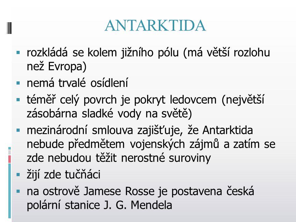 ANTARKTIDA  rozkládá se kolem jižního pólu (má větší rozlohu než Evropa)  nemá trvalé osídlení  téměř celý povrch je pokryt ledovcem (největší zásobárna sladké vody na světě)  mezinárodní smlouva zajišťuje, že Antarktida nebude předmětem vojenských zájmů a zatím se zde nebudou těžit nerostné suroviny  žijí zde tučňáci  na ostrově Jamese Rosse je postavena česká polární stanice J.
