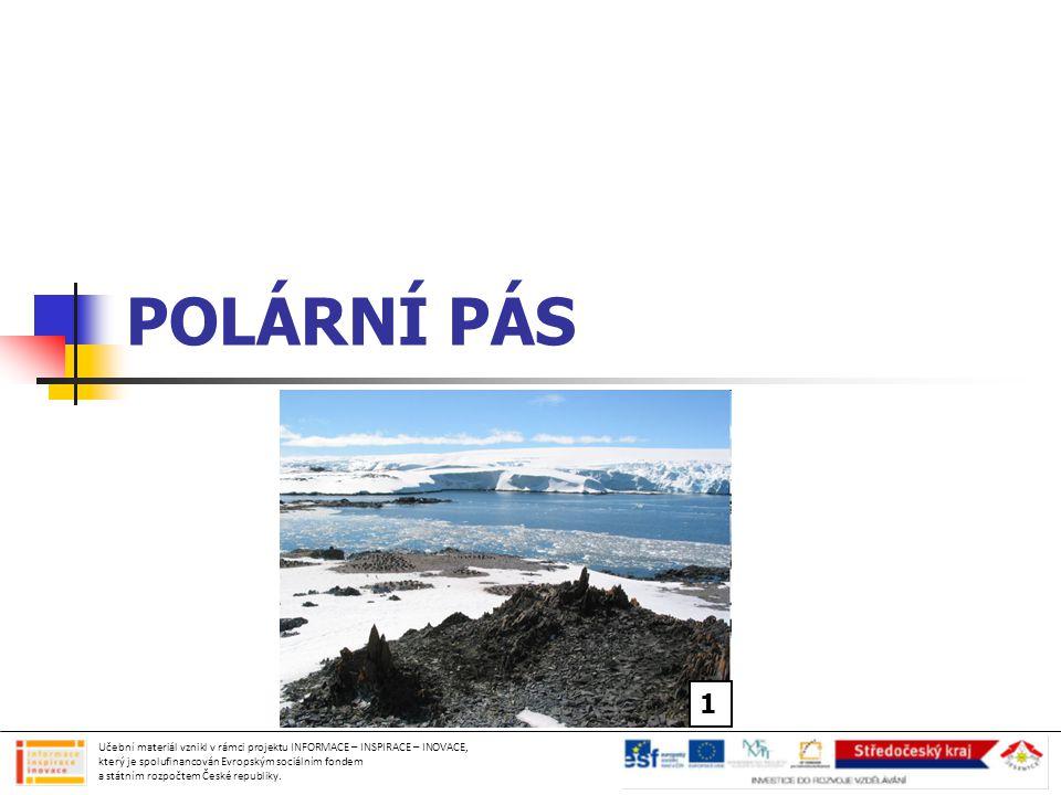 POLÁRNÍ PÁS severní polární pás = Arktida jižní polární pás = Antarktida velmi studená a zaledněná oblast krátké polární léto  slunce svítí celý den dlouhá polární noc  slunce svítí několik hodin nebo nesvítí vůbec Učební materiál vznikl v rámci projektu INFORMACE – INSPIRACE – INOVACE, který je spolufinancován Evropským sociálním fondem a státním rozpočtem České republiky.