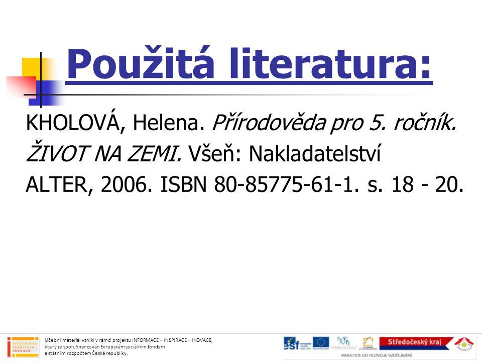 Použitá literatura: KHOLOVÁ, Helena. Přírodověda pro 5. ročník. ŽIVOT NA ZEMI. Všeň: Nakladatelství ALTER, 2006. ISBN 80-85775-61-1. s. 18 - 20. Učebn