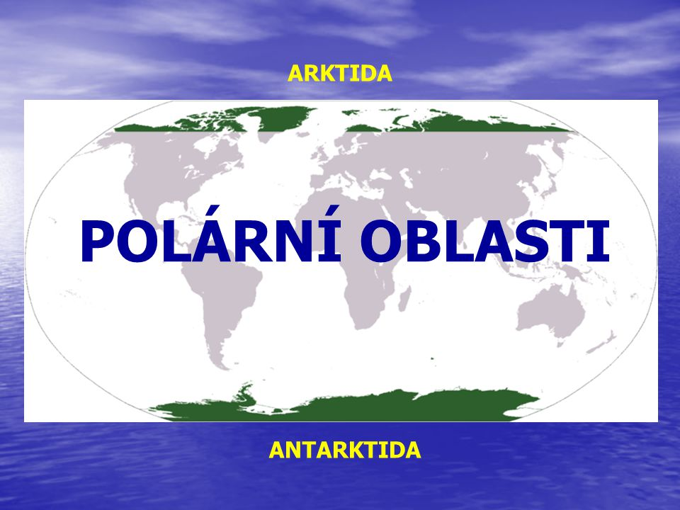 POLÁRNÍ OBLASTI ARKTIDA ANTARKTIDA