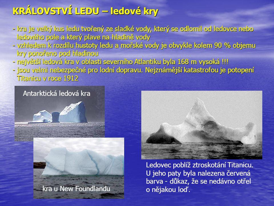 KRÁLOVSTVÍ LEDU – ledové kry - kra je velký kus ledu tvořený ze sladké vody, který se odlomil od ledovce nebo ledového pole a který plave na hladině v