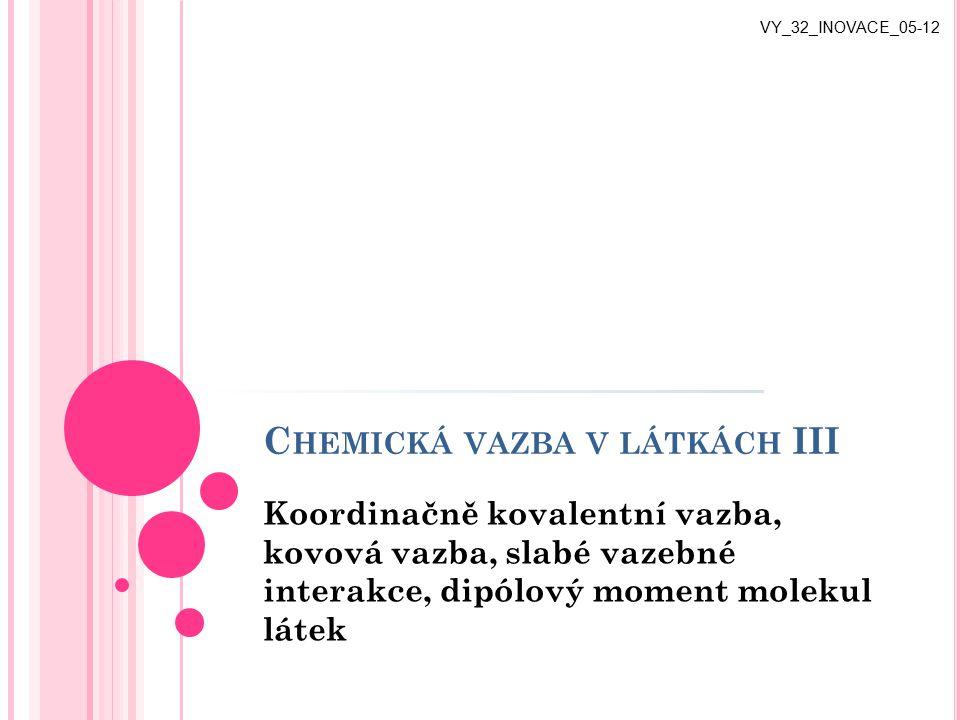 C HEMICKÁ VAZBA V LÁTKÁCH III Koordinačně kovalentní vazba, kovová vazba, slabé vazebné interakce, dipólový moment molekul látek VY_32_INOVACE_05-12