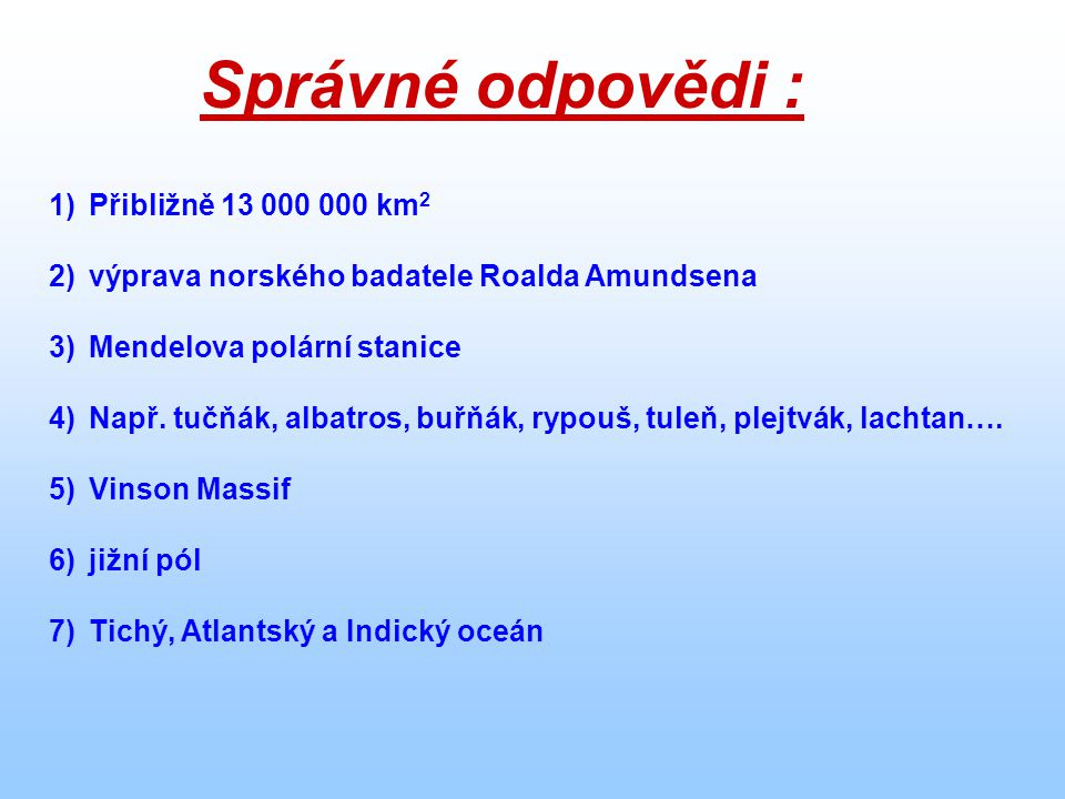 Správné odpovědi : 1)Přibližně 13 000 000 km 2 2)výprava norského badatele Roalda Amundsena 3)Mendelova polární stanice 4)Např. tučňák, albatros, buřň