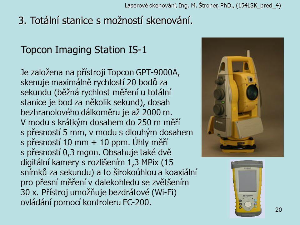 20 3. Totální stanice s možností skenování. Topcon Imaging Station IS-1 Je založena na přístroji Topcon GPT-9000A, skenuje maximálně rychlostí 20 bodů