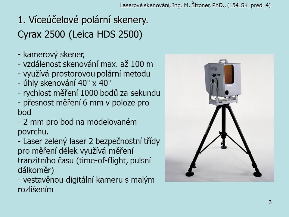 3 1. Víceúčelové polární skenery. Cyrax 2500 (Leica HDS 2500) - kamerový skener, - vzdálenost skenování max. až 100 m - využívá prostorovou polární me