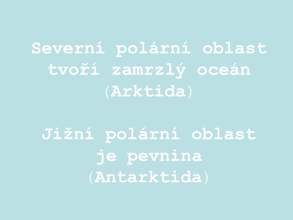 Severní polární oblast tvoří zamrzlý oceán (Arktida) Jižní polární oblast je pevnina (Antarktida)