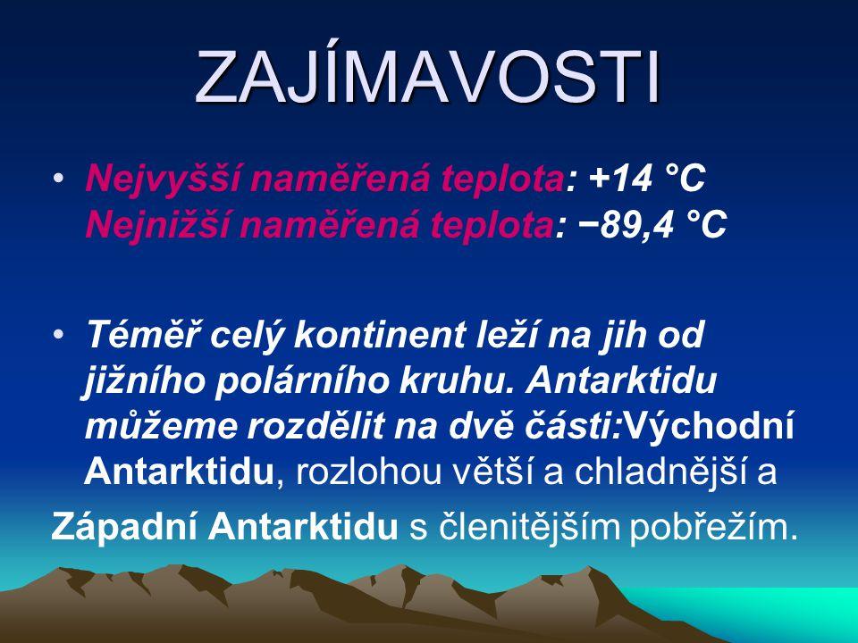ZAJÍMAVOSTI Nejvyšší naměřená teplota: +14 °C Nejnižší naměřená teplota: −89,4 °C Téměř celý kontinent leží na jih od jižního polárního kruhu. Antarkt