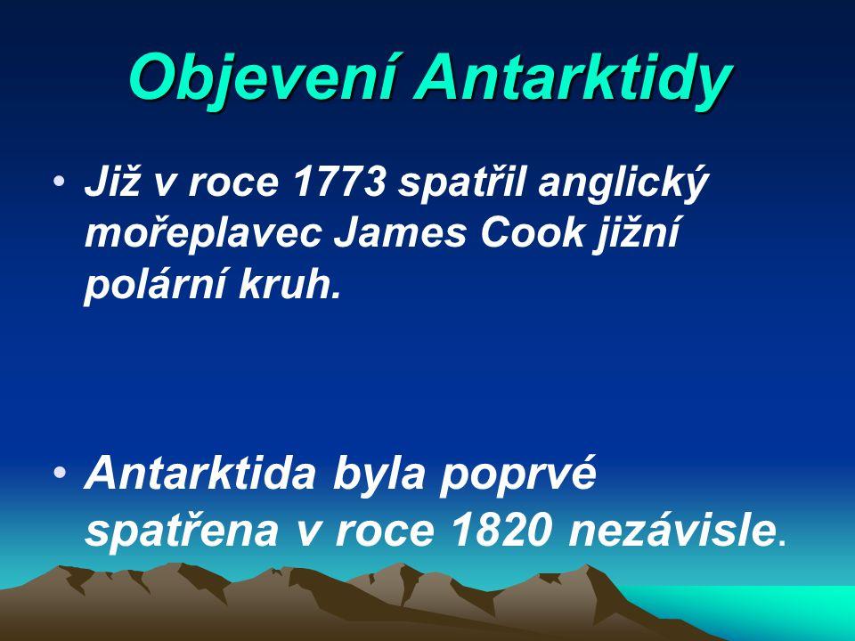 Objevení Antarktidy Již v roce 1773 spatřil anglický mořeplavec James Cook jižní polární kruh. Antarktida byla poprvé spatřena v roce 1820 nezávisle.