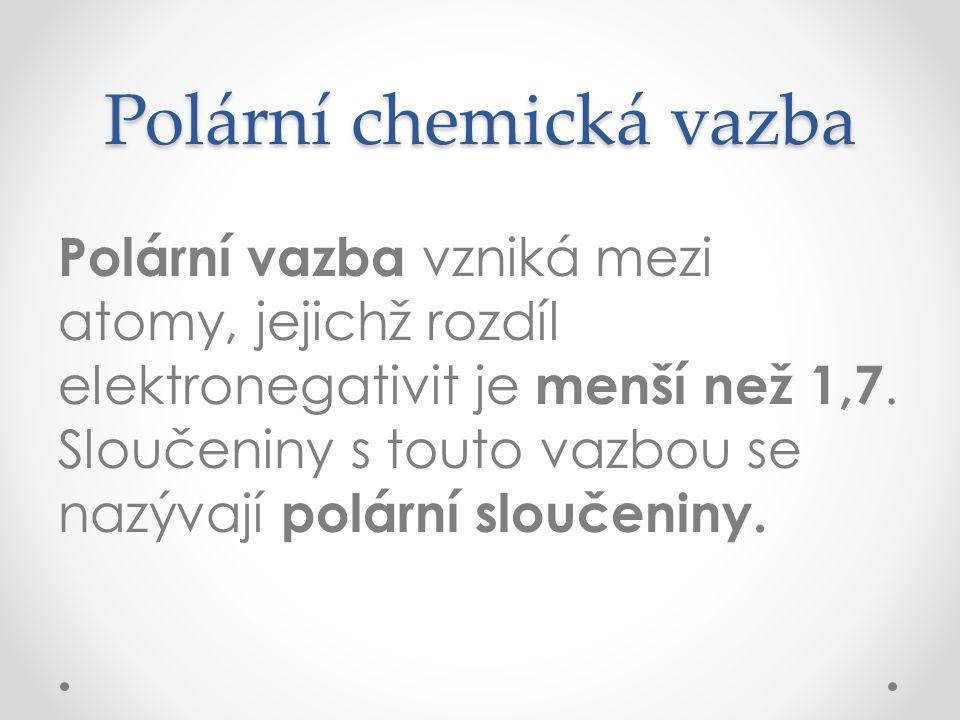 Polární chemická vazba Polární vazba vzniká mezi atomy, jejichž rozdíl elektronegativit je menší než 1,7. Sloučeniny s touto vazbou se nazývají polárn