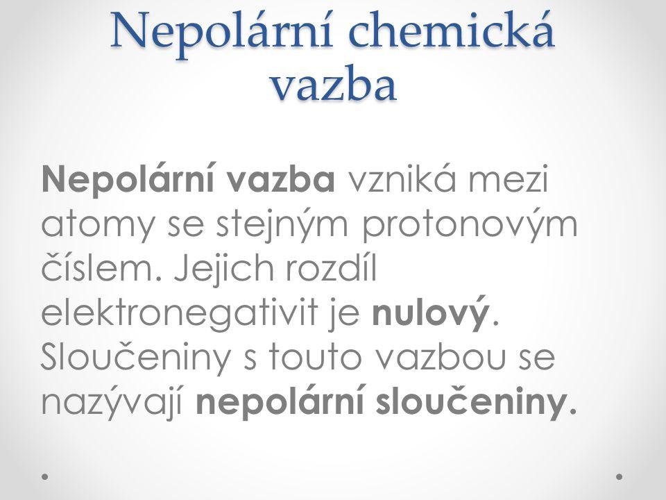 Nepolární chemická vazba Nepolární vazba vzniká mezi atomy se stejným protonovým číslem. Jejich rozdíl elektronegativit je nulový. Sloučeniny s touto