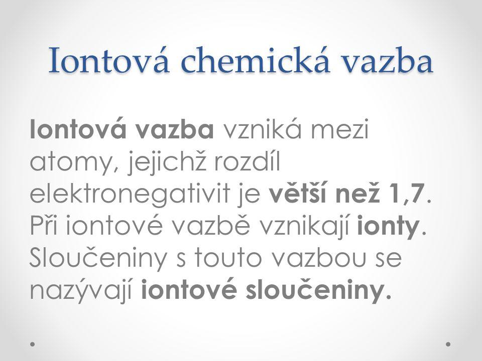 Iontová chemická vazba Iontová vazba vzniká mezi atomy, jejichž rozdíl elektronegativit je větší než 1,7. Při iontové vazbě vznikají ionty. Sloučeniny