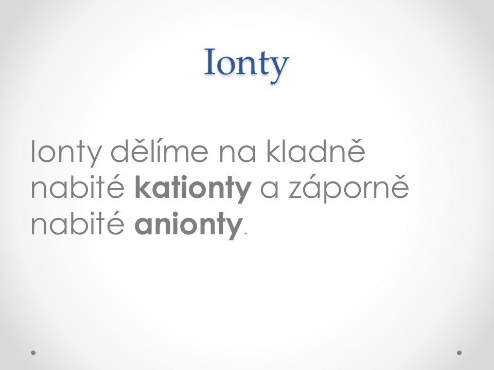 Ionty Ionty dělíme na kladně nabité kationty a záporně nabité anionty.