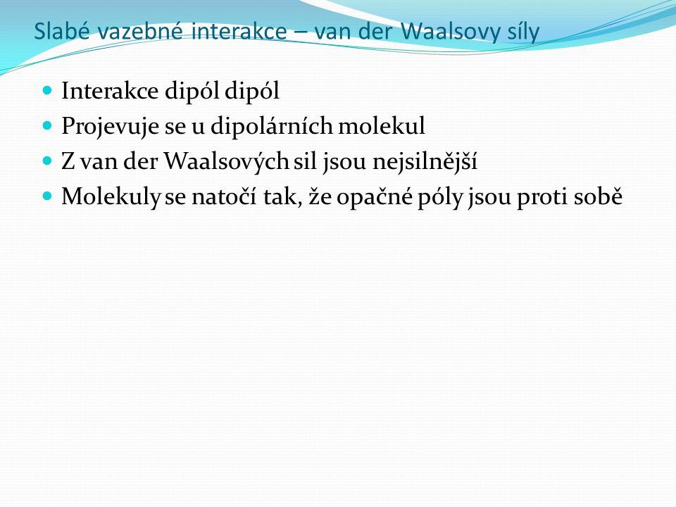 Slabé vazebné interakce – van der Waalsovy síly Interakce dipól dipól Projevuje se u dipolárních molekul Z van der Waalsových sil jsou nejsilnější Molekuly se natočí tak, že opačné póly jsou proti sobě