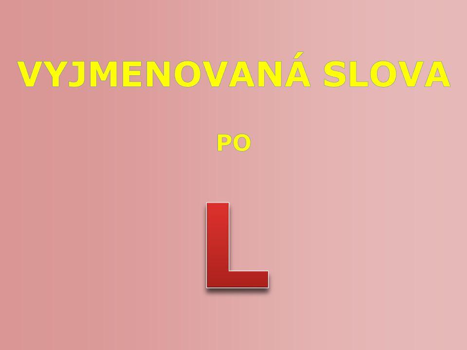 Číslo v digitálním archivu školyVY_32_INOVACE_CJ5_07 Sada DUMČeský jazyk 5 Předmět Český jazyk Název materiáluVyjmenovaná slova po L Anotace Prezentace seznamuje žáky s pořadím vyjmenovaných slov po L a jejich základním významem.