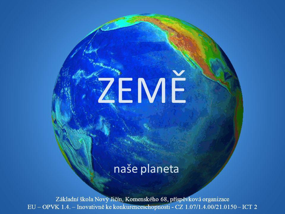 ZEMĚ naše planeta Z á kladn í š kola Nový Jič í n, Komensk é ho 68, př í spěvkov á organizace EU – OPVK 1.4. – Inovativně ke konkurenceschopnosti - CZ
