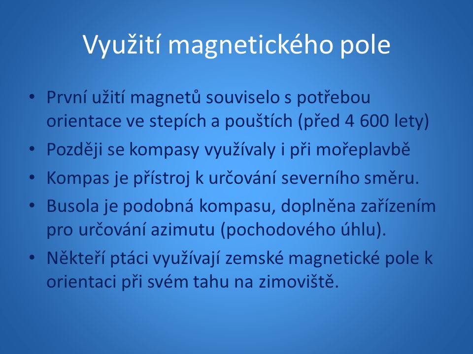 Využití magnetického pole První užití magnetů souviselo s potřebou orientace ve stepích a pouštích (před 4 600 lety) Později se kompasy využívaly i př