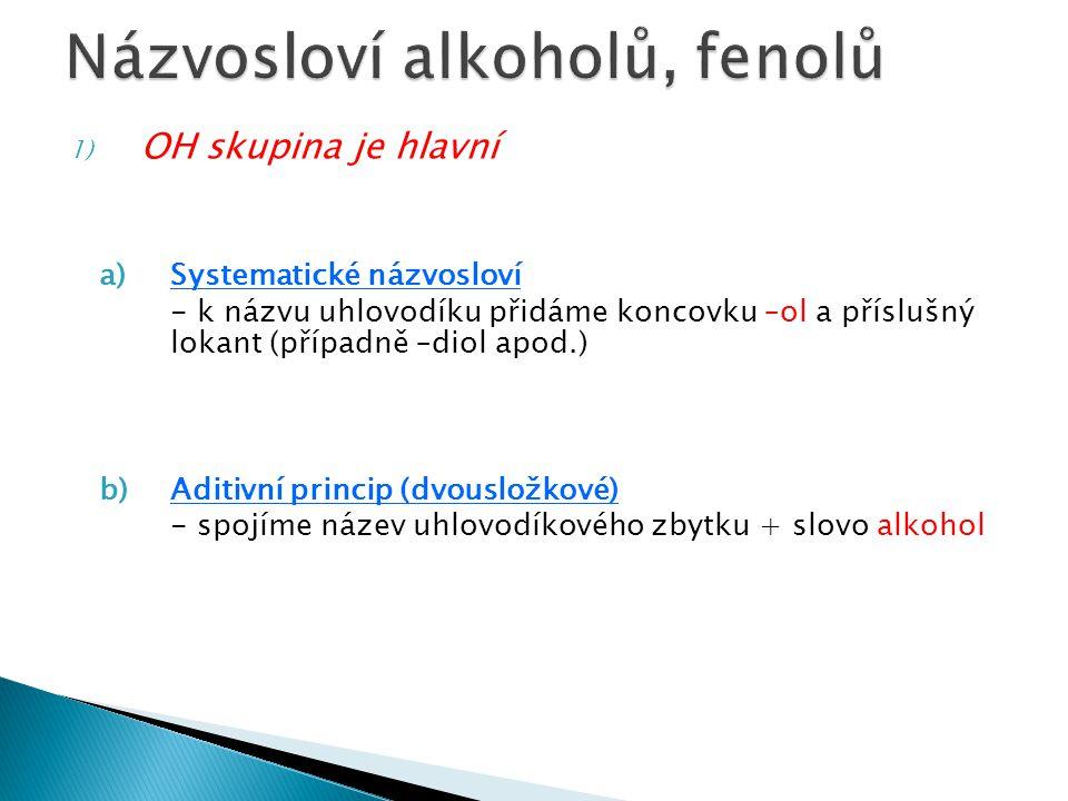 c)Triviální názvosloví - líh (S: ethanol) - fenol - etylenglykol (S: ethan-1,2-diol) - glycerol (S: propan-1,2,3-triol) - hydrochinon (S: benzen-1,4-diol) - resorcinol (S: benzen-1,3-diol) -pyrokatechol (S: benzen-1,2-diol) - kyselina pikrová (S: 2,4,6-trinitrofenol)
