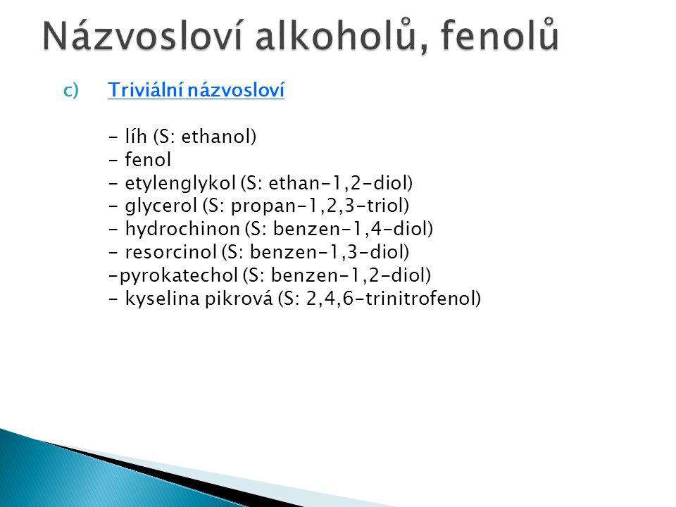 Příklady:  CH 3 OH  CH 3 CH 2 OH  CH 3 CH/OH/CH 3  HOCH 2 CH 2 OH  CH 2 =CHOH  HOCH 2 CH /OH/CH 2 OH methanol, methylalkohol ethanol, ethylalkohol, líh propan-2-ol, isopropylalkohol ethan-1,2-diol, ethylenglykol ethenol, vinylalkohol propan-1,2,3-triol, glycerol