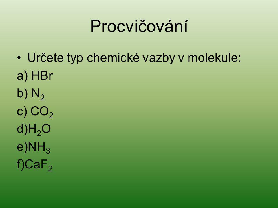 Procvičování Určete typ chemické vazby v molekule: a) HBr b) N 2 c) CO 2 d)H 2 O e)NH 3 f)CaF 2