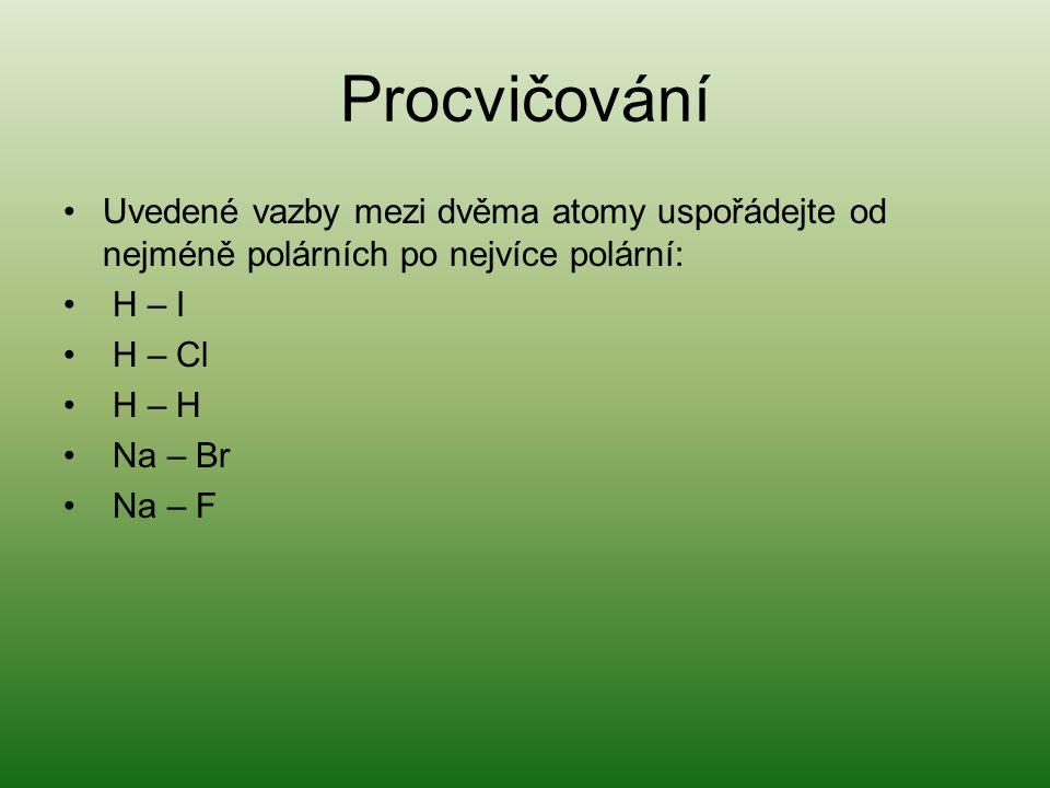 Procvičování Uvedené vazby mezi dvěma atomy uspořádejte od nejméně polárních po nejvíce polární: H – I H – Cl H – H Na – Br Na – F