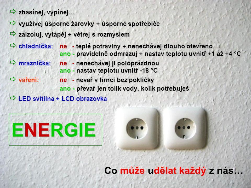  zhasínej, vypínej…  využívej úsporné žárovky + úsporné spotřebiče  zaizoluj, vytápěj + větrej s rozmyslem  chladnička:ne - teplé potraviny + nenechávej dlouho otevřeno ano - pravidelně odmrazuj + nastav teplotu uvnitř +1 až +4 °C  mraznička:ne - nenechávej ji poloprázdnou ano - nastav teplotu uvnitř -18 °C  vaření:ne - nevař v hrnci bez pokličky ano - převař jen tolik vody, kolik potřebuješ  LED svítilna + LCD obrazovka Co může udělat každý z nás… ENERGIE