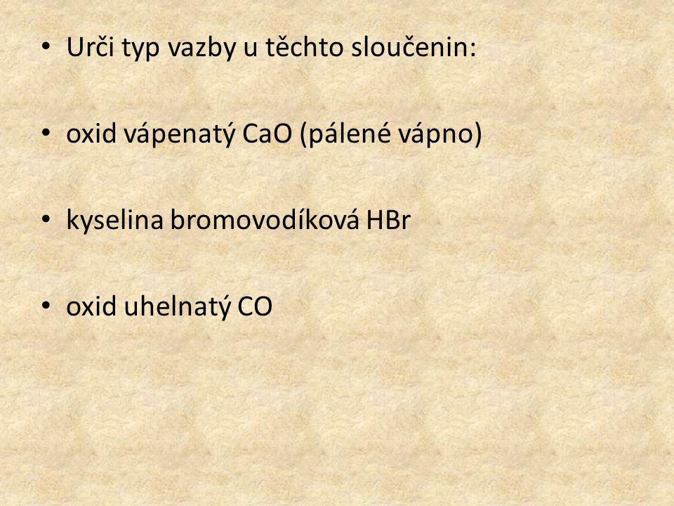 Urči typ vazby u těchto sloučenin: oxid vápenatý CaO (pálené vápno) kyselina bromovodíková HBr oxid uhelnatý CO