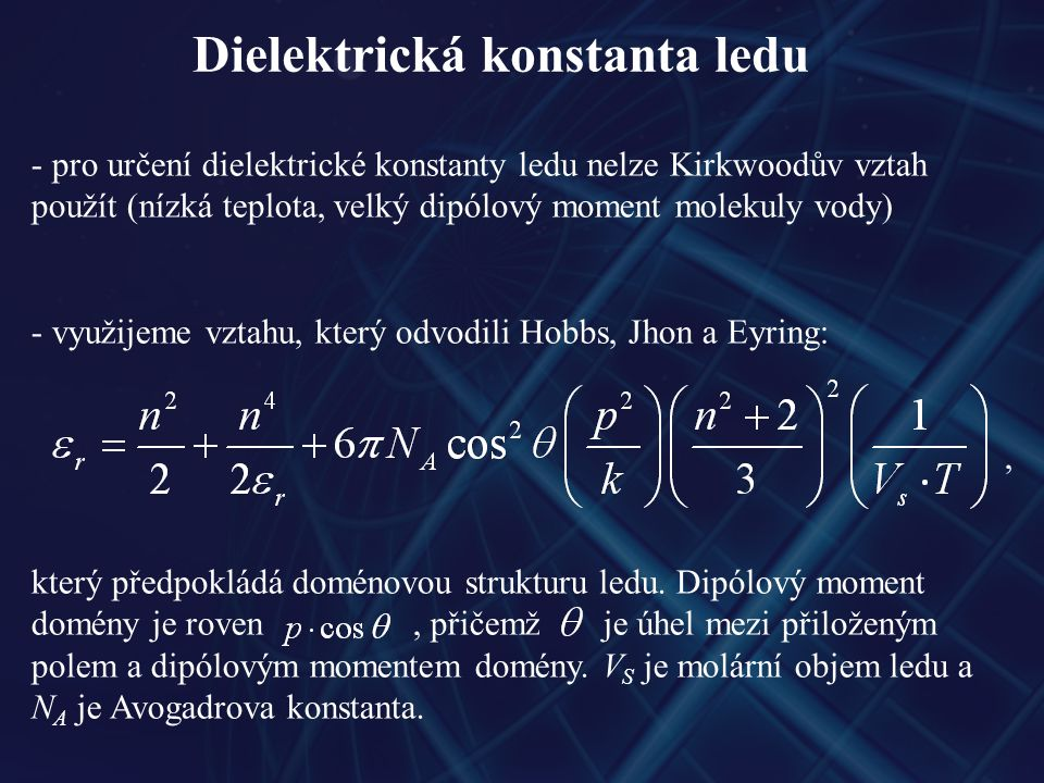 Dielektrická konstanta ledu fáze leduteplota [°K]dielektrická konstanta IhIh 27391,5 262,395,2 252,298,8 241103 228,4109 216,3115 III 243117 253112,5 IV 263133,2 243144 223156,7 VI 273172 242193 223210