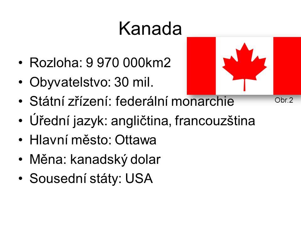 Kanada Rozloha: 9 970 000km2 Obyvatelstvo: 30 mil. Státní zřízení: federální monarchie Úřední jazyk: angličtina, francouzština Hlavní město: Ottawa Mě