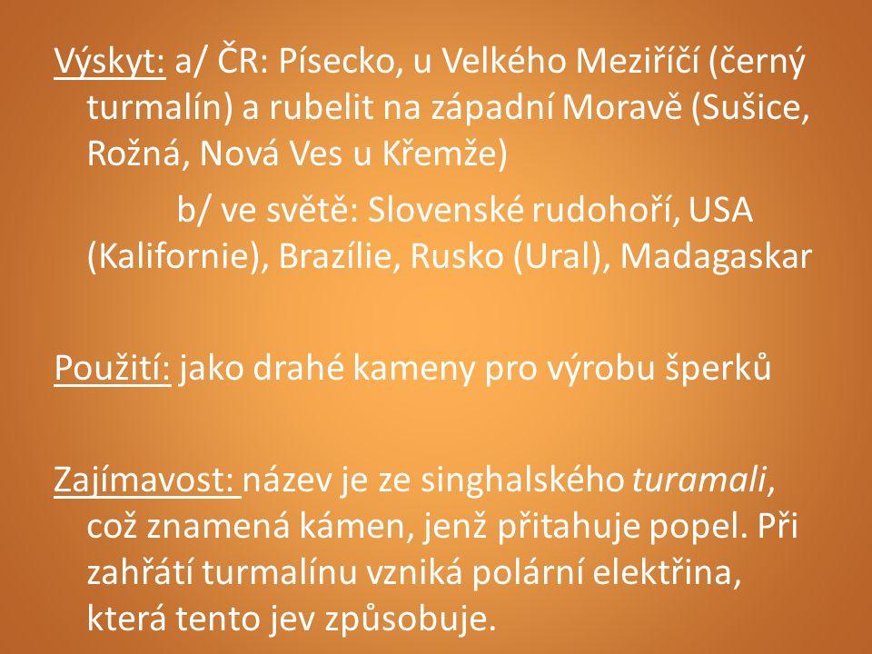 Výskyt: a/ ČR: Písecko, u Velkého Meziříčí (černý turmalín) a rubelit na západní Moravě (Sušice, Rožná, Nová Ves u Křemže) b/ ve světě: Slovenské rudo