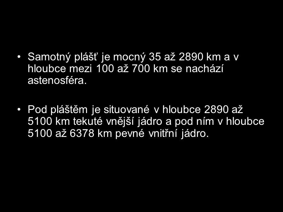 Samotný plášť je mocný 35 až 2890 km a v hloubce mezi 100 až 700 km se nachází astenosféra.