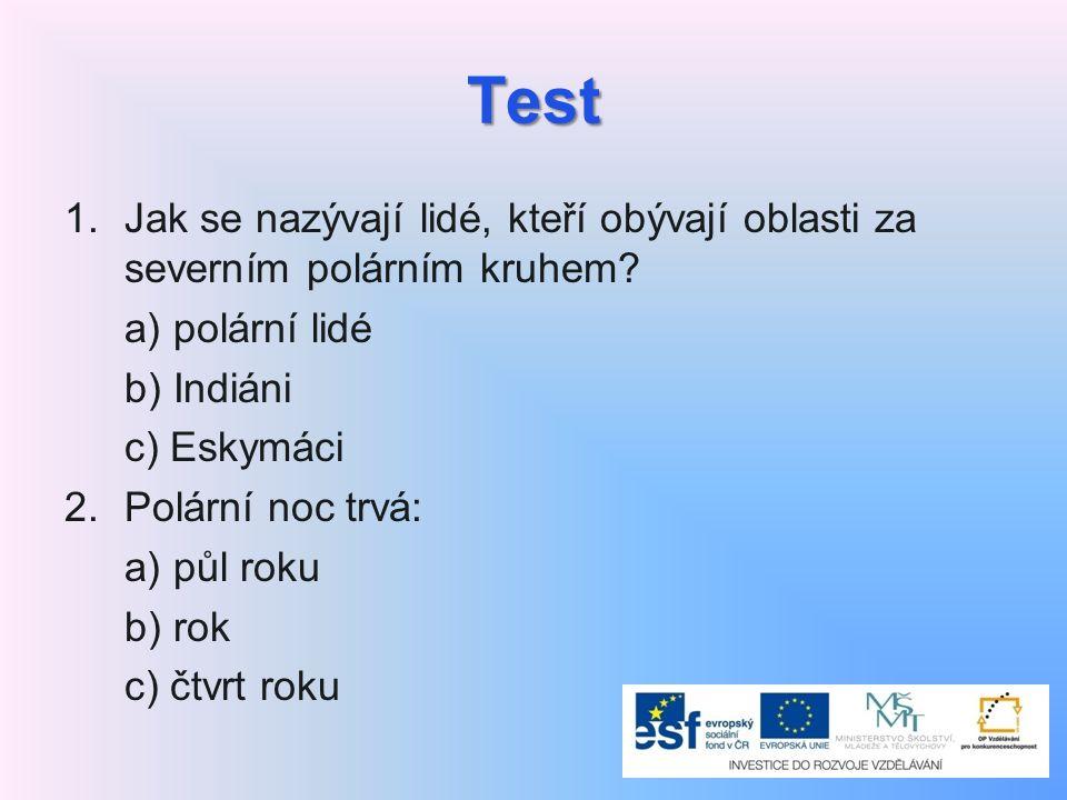 Test 1.Jak se nazývají lidé, kteří obývají oblasti za severním polárním kruhem? a) polární lidé b) Indiáni c) Eskymáci 2. Polární noc trvá: a) půl rok