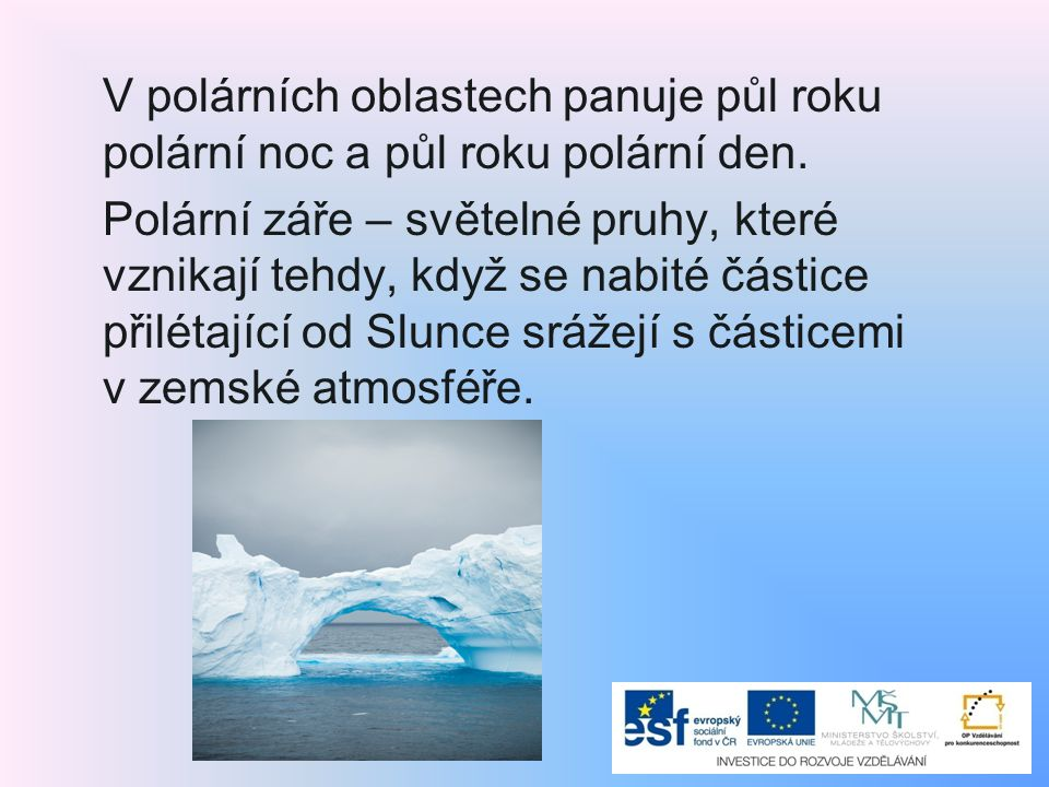 V polárních oblastech panuje půl roku polární noc a půl roku polární den. Polární záře – světelné pruhy, které vznikají tehdy, když se nabité částice