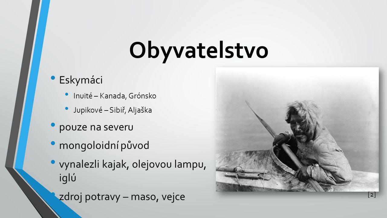 Obyvatelstvo Eskymáci Inuité – Kanada, Grónsko Jupikové – Sibiř, Aljaška pouze na severu mongoloidní původ vynalezli kajak, olejovou lampu, iglú zdroj potravy – maso, vejce [2][2]