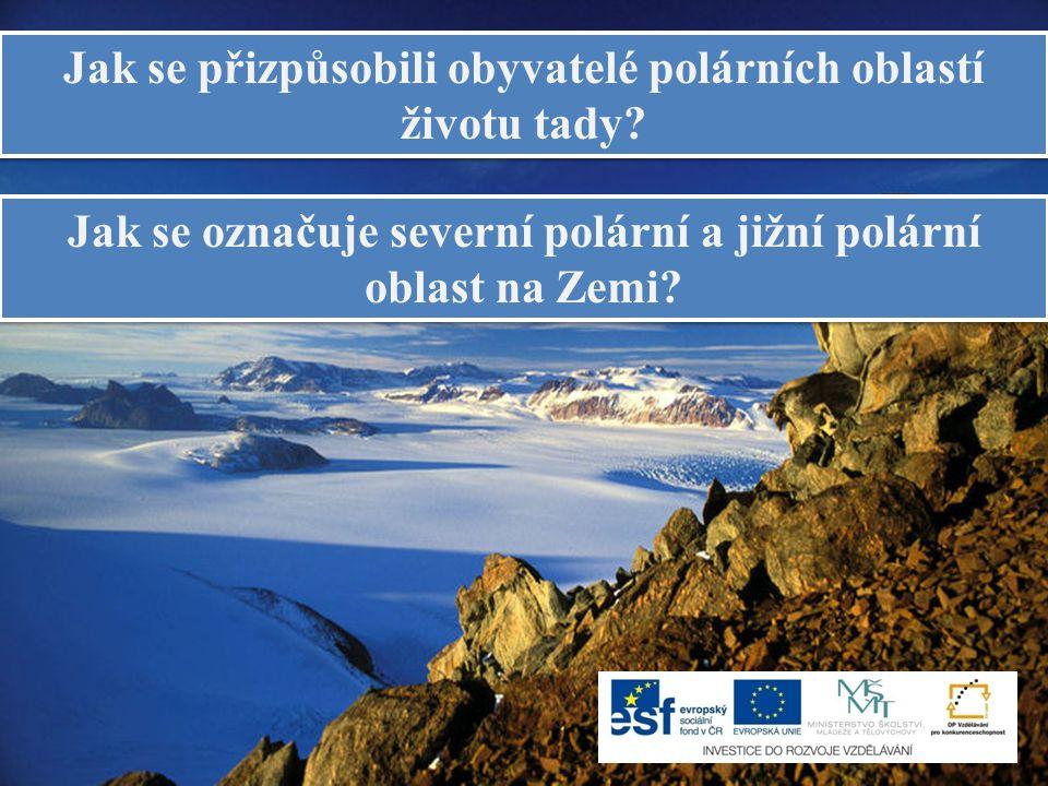 Jak se přizpůsobili obyvatelé polárních oblastí životu tady? Jak se označuje severní polární a jižní polární oblast na Zemi?